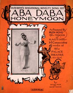 """Aba Daba Honeymoon (1914).Arthur Fields (composer); Walter Donovan (composer).Ruth Roye's sensational novelty song hit.Leo Feist, New York.Johns Hopkins University, Levy Sheet Music Collection. First line: Way down in the Congoland Lived a happy chimpanzee, Chorus: """"Aba, daba, daba, daba, daba, daba, dab,"""" said the Chimpie to the Monk"""