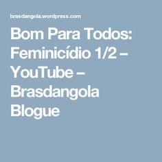 Bom Para Todos: Feminicídio 1/2 – YouTube – Brasdangola Blogue