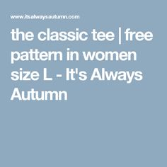 the classic tee | free pattern in women size L - It's Always Autumn