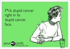 Free, Sympathy Ecard:   F*ck stupid cancer  right in its  stupid cancer  face.
