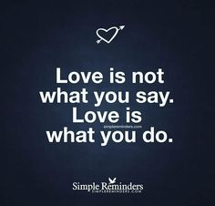 Love is not what you say. Love is what you do. Simple Reminders Quotes, Meaningful Quotes, Great Quotes, Me Quotes, Inspirational Quotes, Motivational Quotes, Love Is A Verb, Building Self Esteem, Actions Speak Louder Than Words