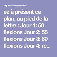 ez à présent ce plan, au pied de la lettre : Jour 1: 50 flexions Jour 2: 55 flexions Jour 3: 60 flexions Jour 4: repos Jour 5: 70 flexions Jour 6: 75 flexions Jour 7: 80 flexions
