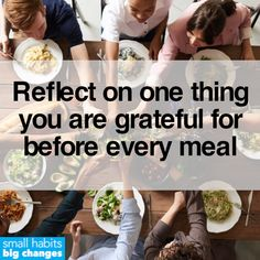 Make gratitude an everyday habit. Mealtimes are often the best opportunities to take a small step back and reflect on at least one thing you are grateful for. Tiny Steps, Motivational Images, Healthier You, Medical Advice, Gratitude, Grateful, Reflection, At Least, Business Coaching