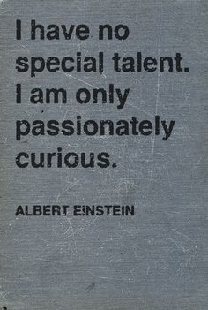 passionately curious is talent enough.