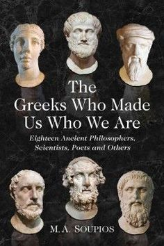 The Greeks who made us who we are : eighteen ancient philosophers, scientists, poets and others / M.A. Soupios.