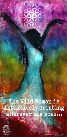 The Wild woman is intuitively creating wherever she goes.... - Shikoba WILD WOMAN SISTERHOOD™