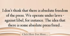 The most popular Bill Keller Quotes About Freedom - 25086 : I don't think that there is absolute freedom of the press. We operate under laws - against libel, for instance. The idea that there is some absolute press : Best Freedom Quotes Freedom Of The Press, Freedom Quotes, Quotes About Freedom