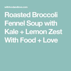 Roasted Broccoli Fennel Soup with Kale + Lemon Zest With Food + Love