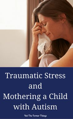 Traumatic Stress and Mothering a Child With Autism #autism #autismmom #specialneeds