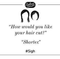"""How would you like your hair cut?"" ""Shorter."" SIGH 