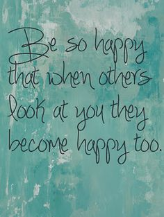 :) I believe that happiness is contagious, even when someone else is down. I know we can't be happy all the time, but it takes less energy to try to be happy, than to be stressed.