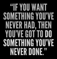 """""""Si quieres algo que nunca has tenido, entonces tienes que hacer algo que nunca has hecho"""""""
