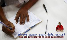 Write your own life script. You are the creator of your own destiny.