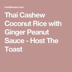 Thai Cashew Coconut Rice with Ginger Peanut Sauce - Host The Toast