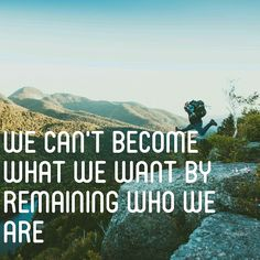 We can't become what we want by remaining who we are   inspirational quote