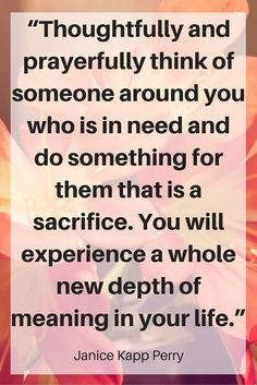 """""""Thoughtfully and prayerfully think of someone around you who is in need and do something for them that is a sacrifice. You will experience a whole new depth of meaning in your life."""" """"Music of Zion"""" Janice Kapp Perry LDS Business College Devotional November 10, 2015 CLICK THE IAMGE to read the whole devotional!"""