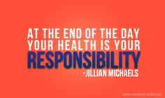 At the end of the day, your health is your responsibility @Jillian Michaels
