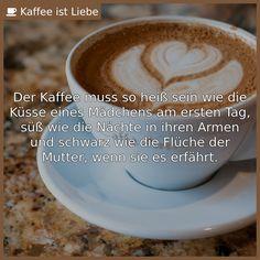 Der Kaffee muss so heiß sein wie die Küsse eines Mädchens am ersten Tag, süß wie die Nächte in ihren Armen und ...