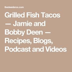 Grilled Fish Tacos — Jamie and Bobby Deen — Recipes, Blogs, Podcast and Videos