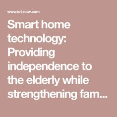 smart home technology providing independence to the elderly while strengthening family ties iot now