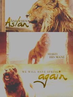 """""""When Aslan bears his teeth Winter meets its death. When he shakes his mane, We shall have spring again."""""""