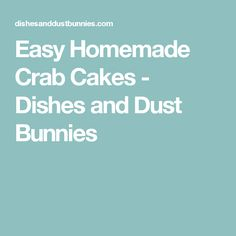 Easy Homemade Crab Cakes - Dishes and Dust Bunnies