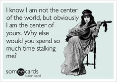 Why else would you spend so much time stalking me?