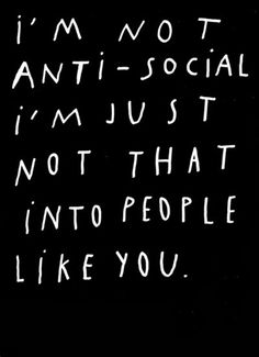 I'm not anti-social I'm just not that into people like you