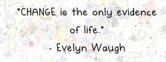 Change is the only evidence of life. -Evelyn Waugh