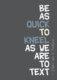 be as quick to kneel as we are to text