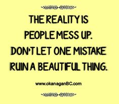 THE REALITY IS PEOPLE MESS UP. DON'T LET ONE MISTAKE RUIN A BEAUTIFUL THING. #quotes