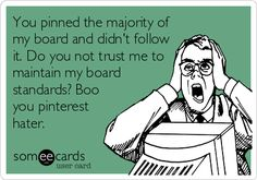 You pinned the majority of my board and didn't follow it. Do you not trust me to maintain my board standards? Boo you pinterest hater.