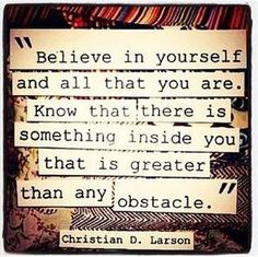 Believe in yourself and all that you are...