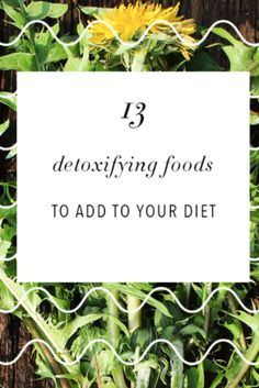 13 detoxifying foods you should add to your diet.