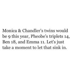 Monica & Chandler's twins would be 9 this year, Phoebe's triplets 14, Ben 18, and Emma 11. Let's just take moment to let that sink in. (2013, baby!)