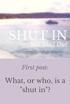 Shut In, NOT Shut Out : What, or who, is a shut-in?  agoraphobic agoraphobia spoonie homebound housebound chronic illness awareness