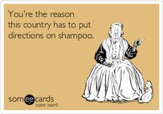 """You're the reason this country has to put directions on shampoo.""  The likelihood that I'd ever send this ecard to anyone is pretty small.  It will, however, frequently appear in an invisible thought balloon above my head."