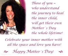 Those of you ~ who understand the journey to heal the inner child,will get their own Mother´s Day  the whole lifetime! #Celebrate your #inner mother with all the space and #love you have!                         #Happy #Mother´s #Day!
