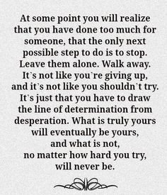 walking away doesn't mean giving up. it's that moment when you realize everything you ever had or did will never be good enough for the person that hangs onto every bad moment holding it over your head....and never the good. You can't fix something they want to remain open and sore.