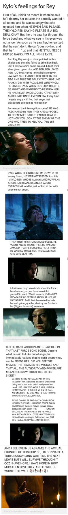 Kylo is so in love with her. I have always said that it'll be way easier for Rey to kill him to win the war then for him to kill her to win the war. I do not believe for one second that he can actually hurt her. This is a boy who has been more or less abanonded all his life by the people her were supposed to care for him the most, and here's this girl who is strong enough to save him and who will not leave him like everyone else has.