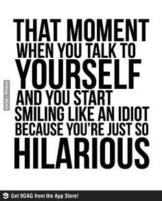 easily happens everyday, I'm freaking hilarious.