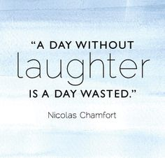 Truth. If you haven't laughed in an entire day, you're definitely doing something wrong.