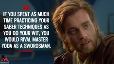 Obi-Wan Kenobi: If you spent as much time practicing your saber techniques as you do your wit, you would rival Master Yoda as a swordsman. #ObiWanKenobi #StarWars #StarWarsMovie #StarWarsQuotes #StarWarsEpisodeII - #AttackoftheClones