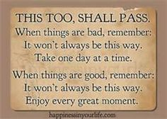 "Reminds me of a friend who told me I was always saying crap like that --""This too shall pass.""  He thought it'd be a great tat for me.  Like that would ever happen.  Those of you who know me, know it will not."
