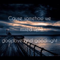 Counting Crows .. Possibility Days .. lyrics .. quote .. Cause somehow we mixed up goodbye and goodnight