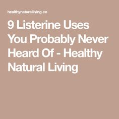 9 Listerine Uses You Probably Never Heard Of - Healthy Natural Living