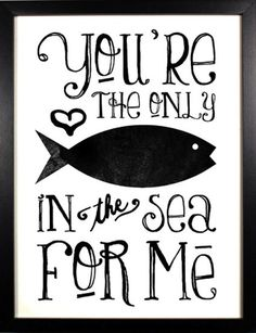 You're the only fish in the sea for me.