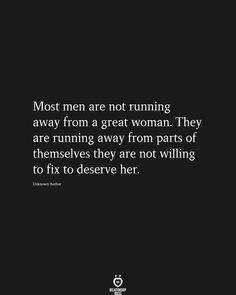 Most men are not running away from a great woman. They are running away from parts of themselves they are not willing to fix to deserve her.