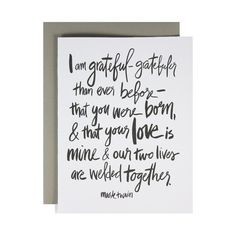 Mark Twain quote - I am grateful - gratefuler than ever before - that you were born, and that your love is mine & our two lives are welded together.