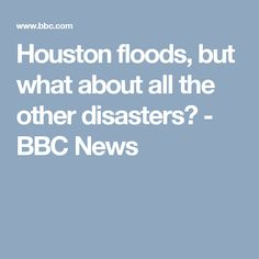 Houston floods, but what about all the other disasters? - BBC News Bbc News, Houston, Asia